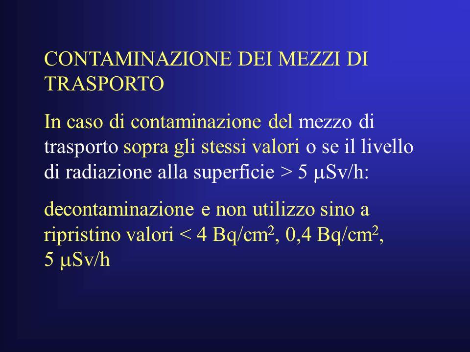 CONTAMINAZIONE DEI MEZZI DI TRASPORTO In caso di contaminazione del mezzo di trasporto sopra gli stessi valori o se il livello di radiazione alla superficie > 5 Sv/h: decontaminazione e non utilizzo sino a ripristino valori < 4 Bq/cm 2, 0,4 Bq/cm 2, 5 Sv/h