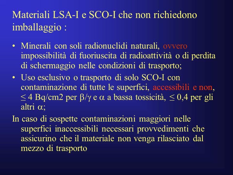 Materiali LSA-I e SCO-I che non richiedono imballaggio : Minerali con soli radionuclidi naturali, ovvero impossibilità di fuoriuscita di radioattività o di perdita di schermaggio nelle condizioni di trasporto; Uso esclusivo o trasporto di solo SCO-I con contaminazione di tutte le superfici, accessibili e non, 4 Bq/cm2 per e a bassa tossicità, 0,4 per gli altri ; In caso di sospette contaminazioni maggiori nelle superfici inaccessibili necessari provvedimenti che assicurino che il materiale non venga rilasciato dal mezzo di trasporto