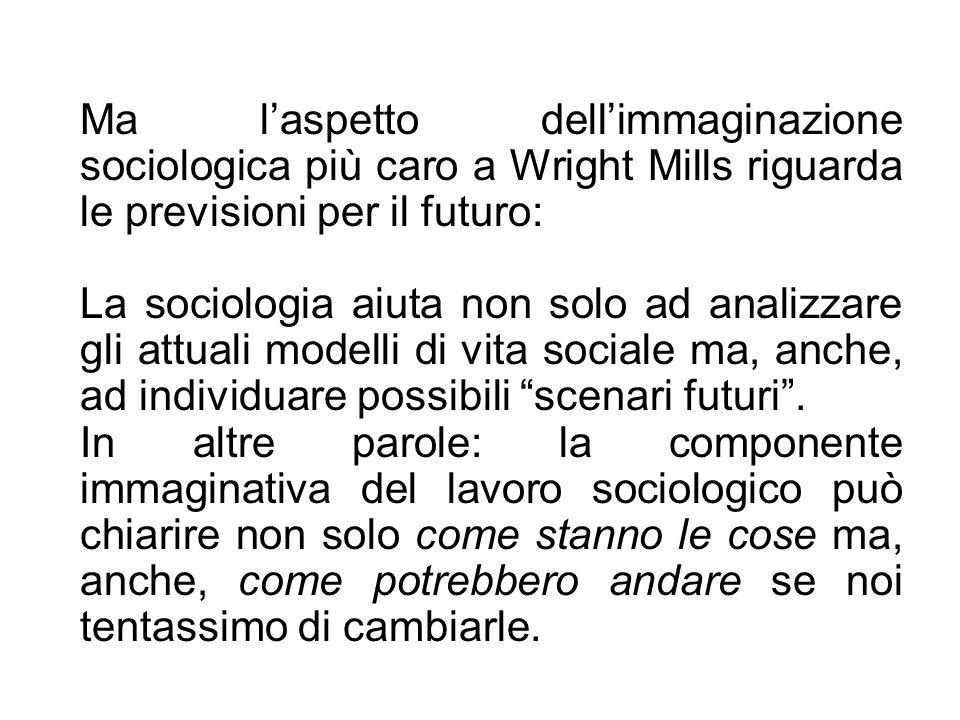 Ma laspetto dellimmaginazione sociologica più caro a Wright Mills riguarda le previsioni per il futuro: La sociologia aiuta non solo ad analizzare gli