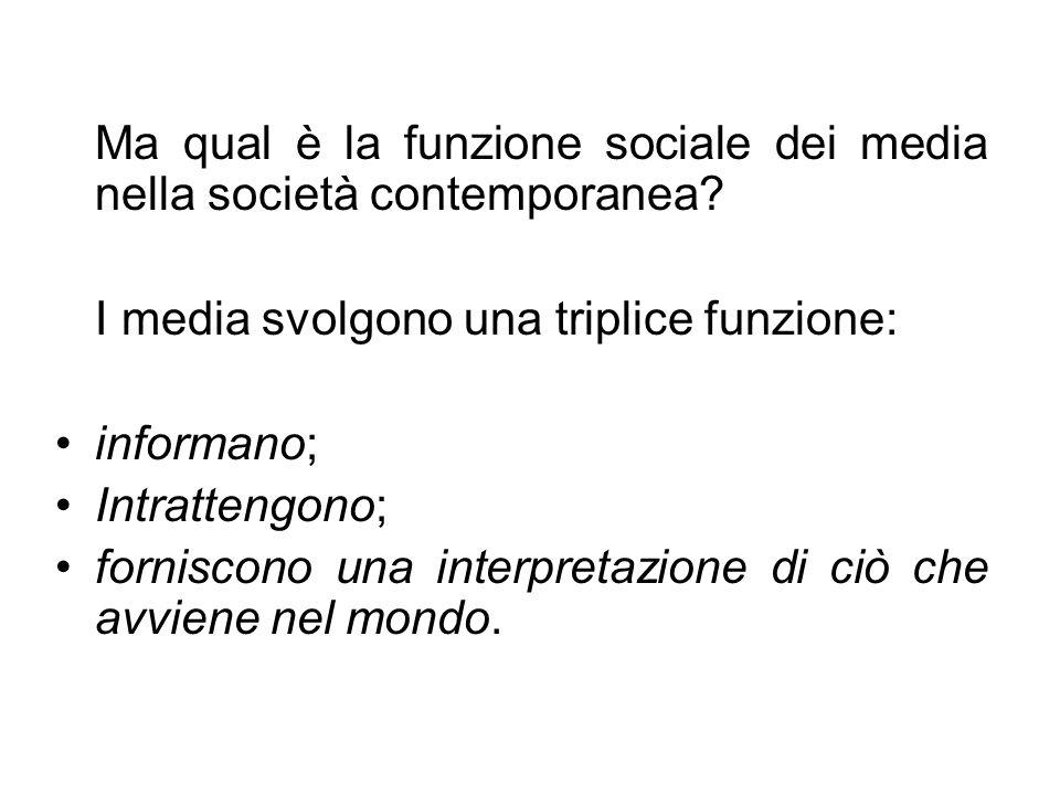 Ma qual è la funzione sociale dei media nella società contemporanea? I media svolgono una triplice funzione: informano; Intrattengono; forniscono una