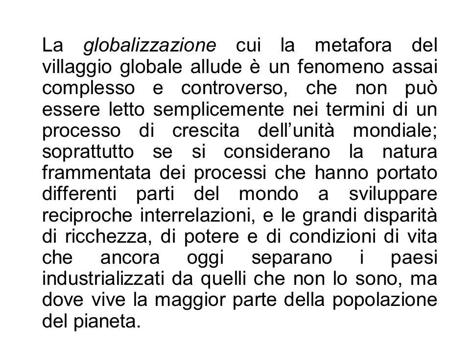 La globalizzazione cui la metafora del villaggio globale allude è un fenomeno assai complesso e controverso, che non può essere letto semplicemente ne