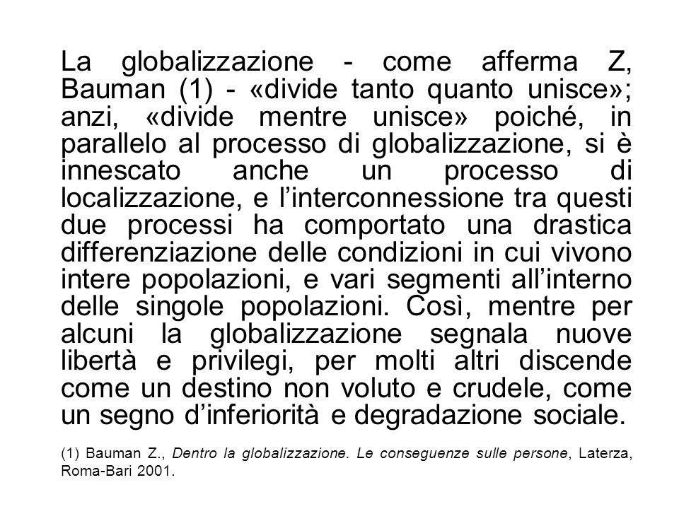 La globalizzazione - come afferma Z, Bauman (1) - «divide tanto quanto unisce»; anzi, «divide mentre unisce» poiché, in parallelo al processo di globa