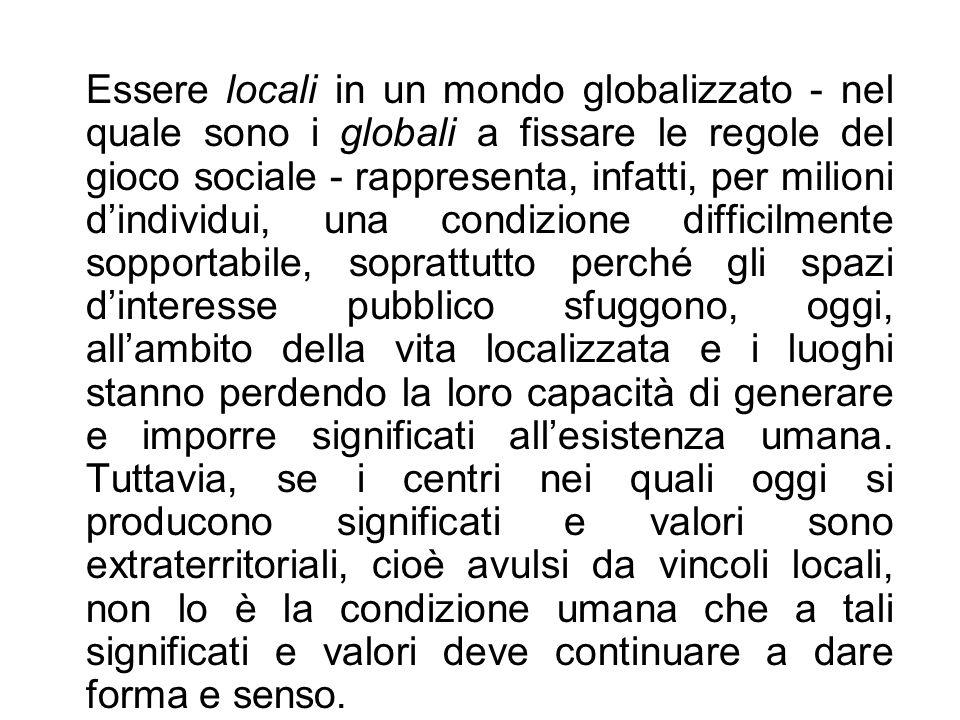Essere locali in un mondo globalizzato - nel quale sono i globali a fissare le regole del gioco sociale - rappresenta, infatti, per milioni dindividui