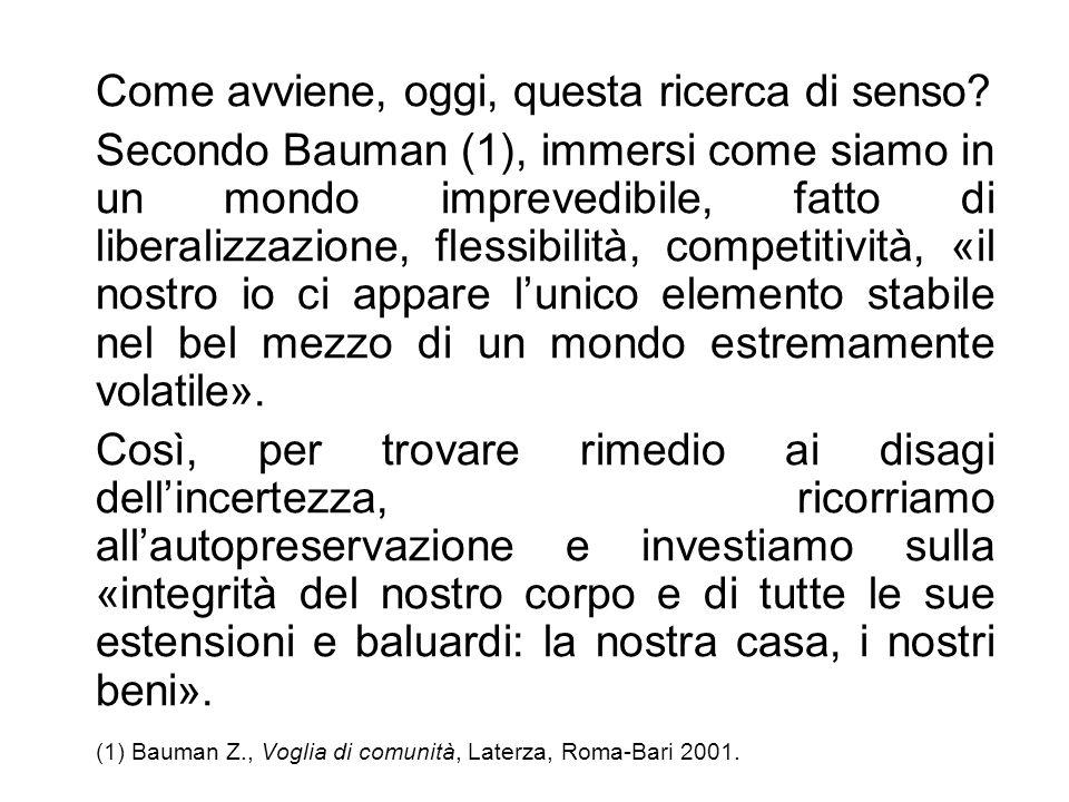 Come avviene, oggi, questa ricerca di senso? Secondo Bauman (1), immersi come siamo in un mondo imprevedibile, fatto di liberalizzazione, flessibilità