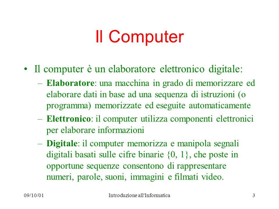 09/10/01Introduzione all'Informatica3 Il Computer Il computer è un elaboratore elettronico digitale: –Elaboratore: una macchina in grado di memorizzar