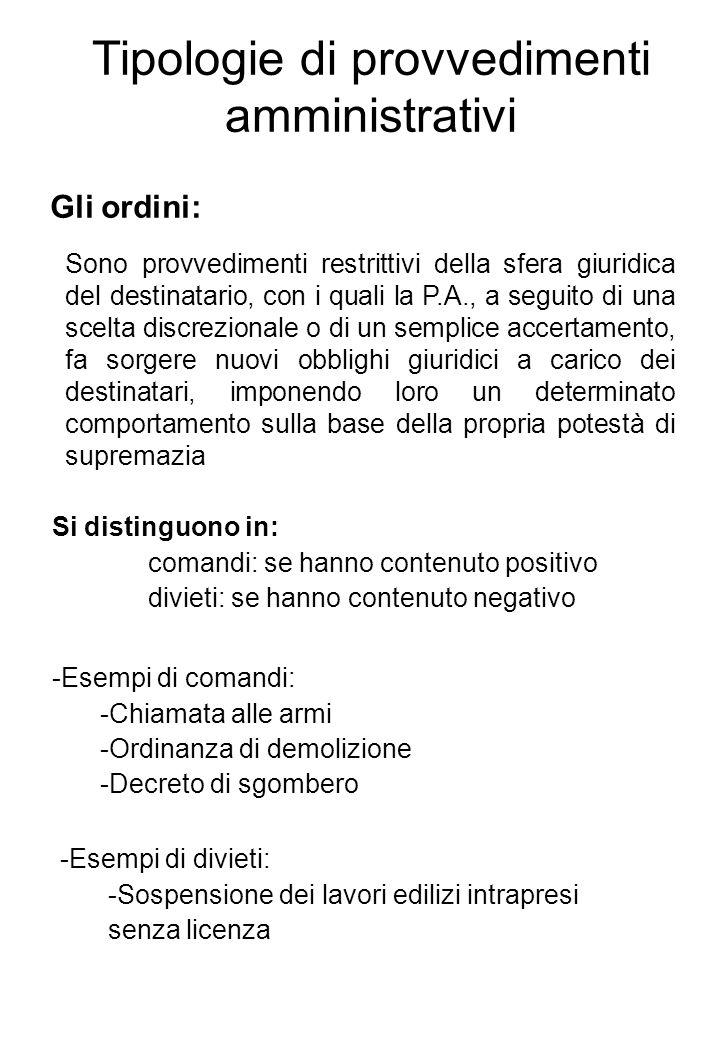 Tipologie di provvedimenti amministrativi Gli ordini: Sono provvedimenti restrittivi della sfera giuridica del destinatario, con i quali la P.A., a se