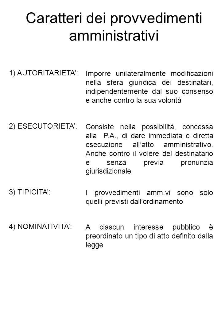 Tipologie di provvedimenti amministrativi Le autorizzazioni: Sono provvedimenti mediante i quali la P.A., nellesercizio di una attività discrezionale in funzione preventiva, provvede alla rimozione di un limite legale posto allesercizio di una attività inerente ad un diritto soggettivo o ad una potestà pubblica, che devono necessariamente preesistere in capo al destinatario Elementi costitutivi 1)Esistenza di un limite legale 2)Apprezzamento discrezionale in funzione preventiva 3)Rimozione del limite legale Natura giuridica 1)Provvedimento discrezionale che incide sui diritti, condizionandone lesercizio, a carattere ampliativo della sfera giuridica del privato.