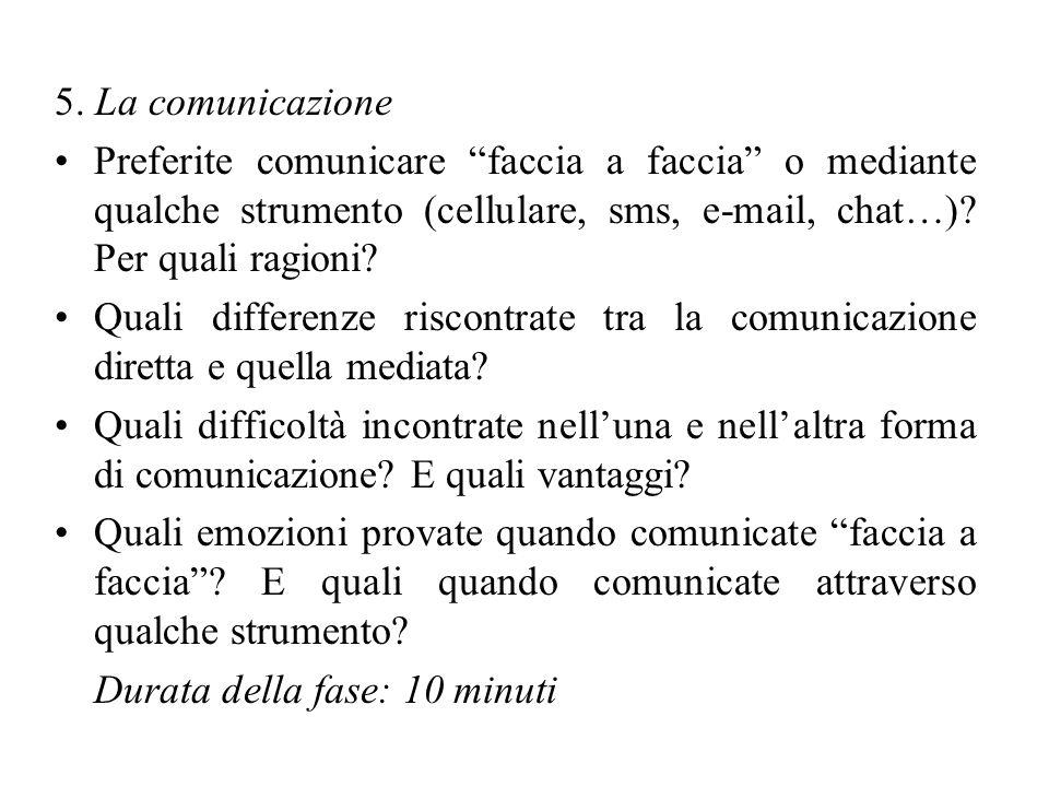 5. La comunicazione Preferite comunicare faccia a faccia o mediante qualche strumento (cellulare, sms, e-mail, chat…)? Per quali ragioni? Quali differ