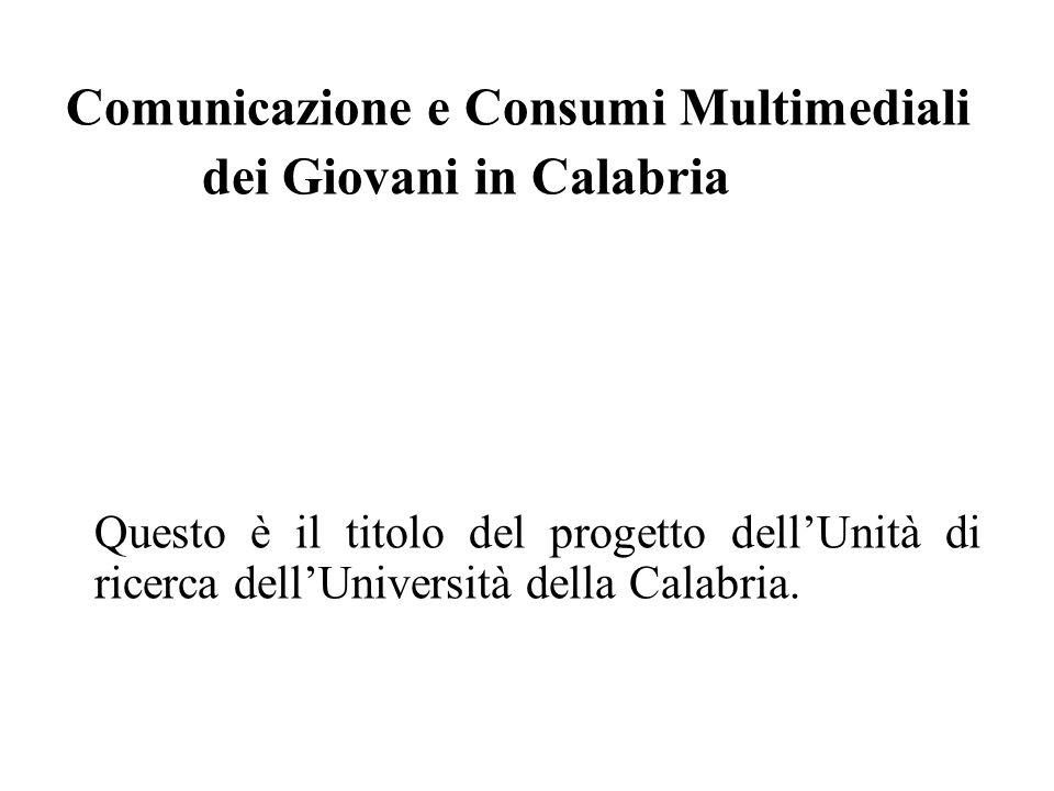 Comunicazione e Consumi Multimediali dei Giovani in Calabria Questo è il titolo del progetto dellUnità di ricerca dellUniversità della Calabria.