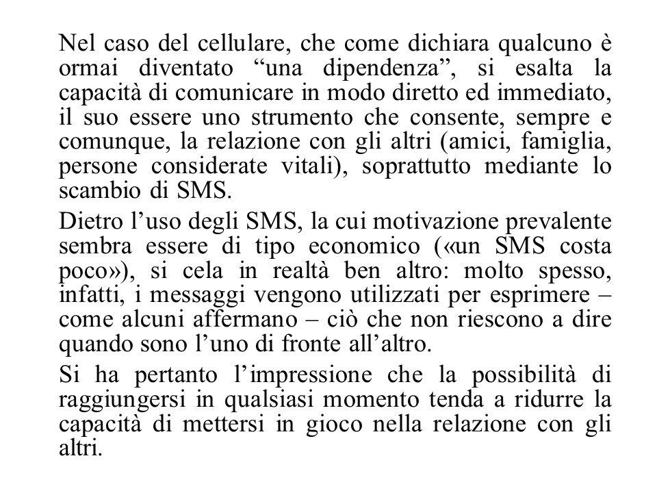 Nel caso del cellulare, che come dichiara qualcuno è ormai diventato una dipendenza, si esalta la capacità di comunicare in modo diretto ed immediato,