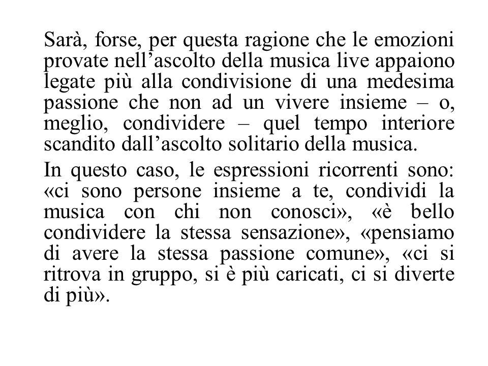 Sarà, forse, per questa ragione che le emozioni provate nellascolto della musica live appaiono legate più alla condivisione di una medesima passione c