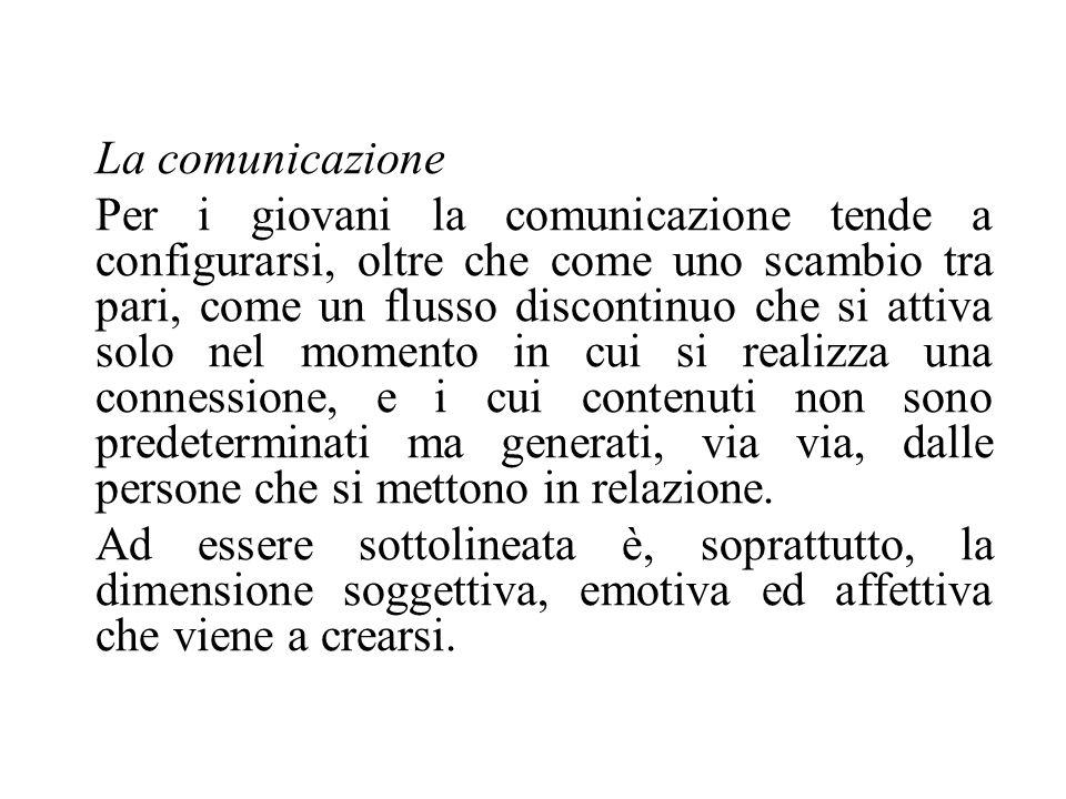 La comunicazione Per i giovani la comunicazione tende a configurarsi, oltre che come uno scambio tra pari, come un flusso discontinuo che si attiva so