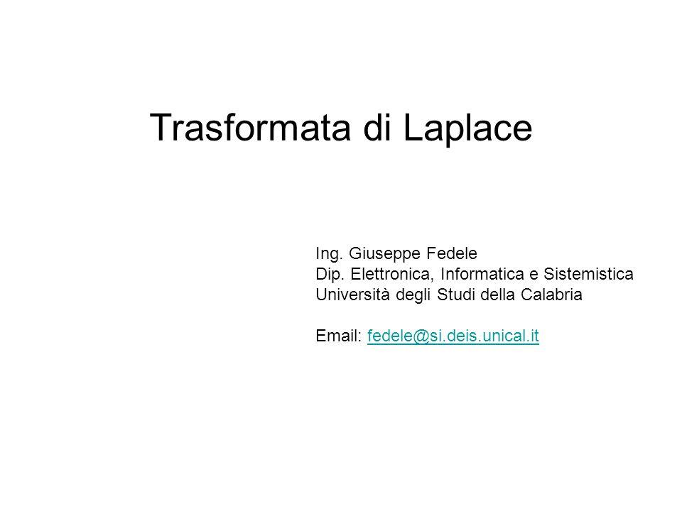 Trasformata di Laplace Ing. Giuseppe Fedele Dip. Elettronica, Informatica e Sistemistica Università degli Studi della Calabria Email: fedele@si.deis.u