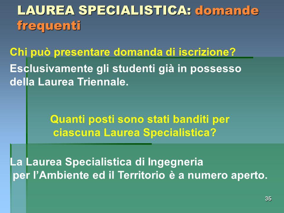 35 LAUREA SPECIALISTICA: domande frequenti Chi può presentare domanda di iscrizione? Esclusivamente gli studenti già in possesso della Laurea Triennal