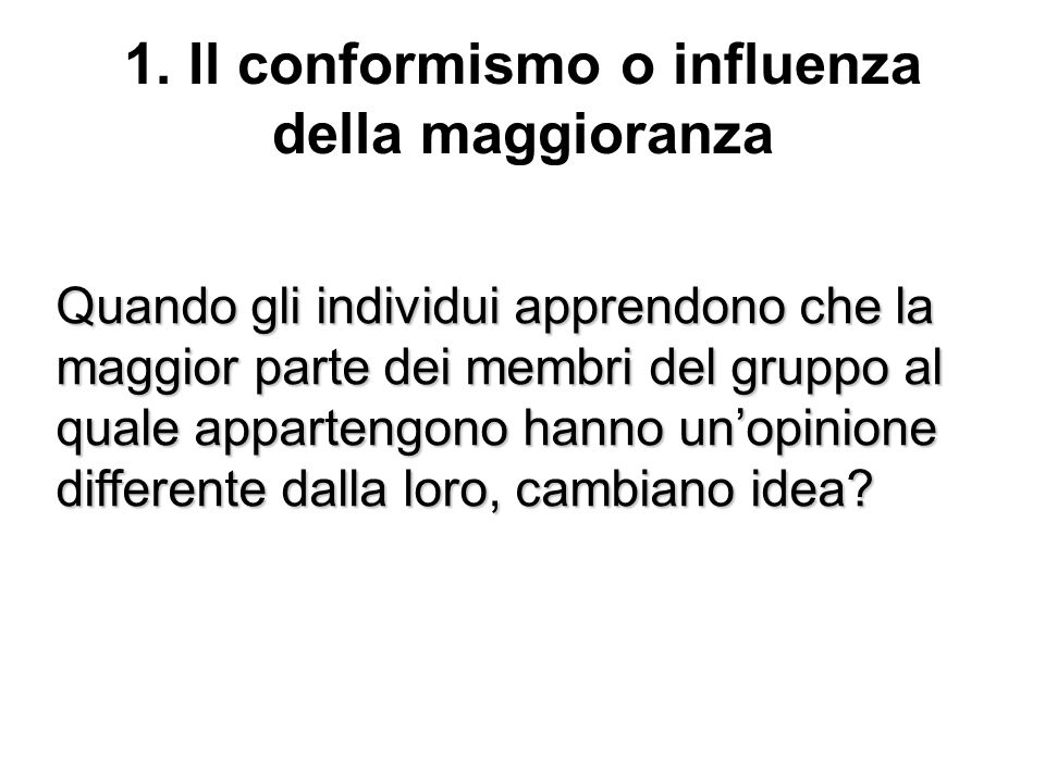 1. Il conformismo o influenza della maggioranza Quando gli individui apprendono che la maggior parte dei membri del gruppo al quale appartengono hanno