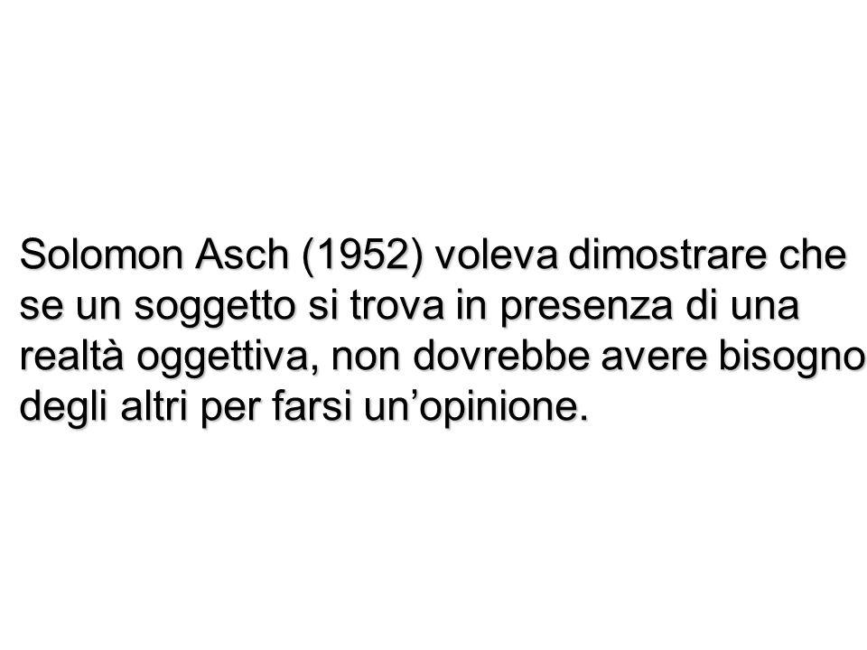 Solomon Asch (1952) voleva dimostrare che se un soggetto si trova in presenza di una realtà oggettiva, non dovrebbe avere bisogno degli altri per fars