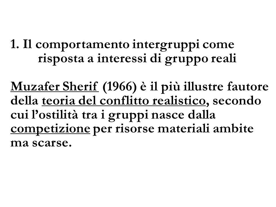 1. Il comportamento intergruppi come risposta a interessi di gruppo reali Muzafer Sherif (1966) è il più illustre fautore della teoria del conflitto r