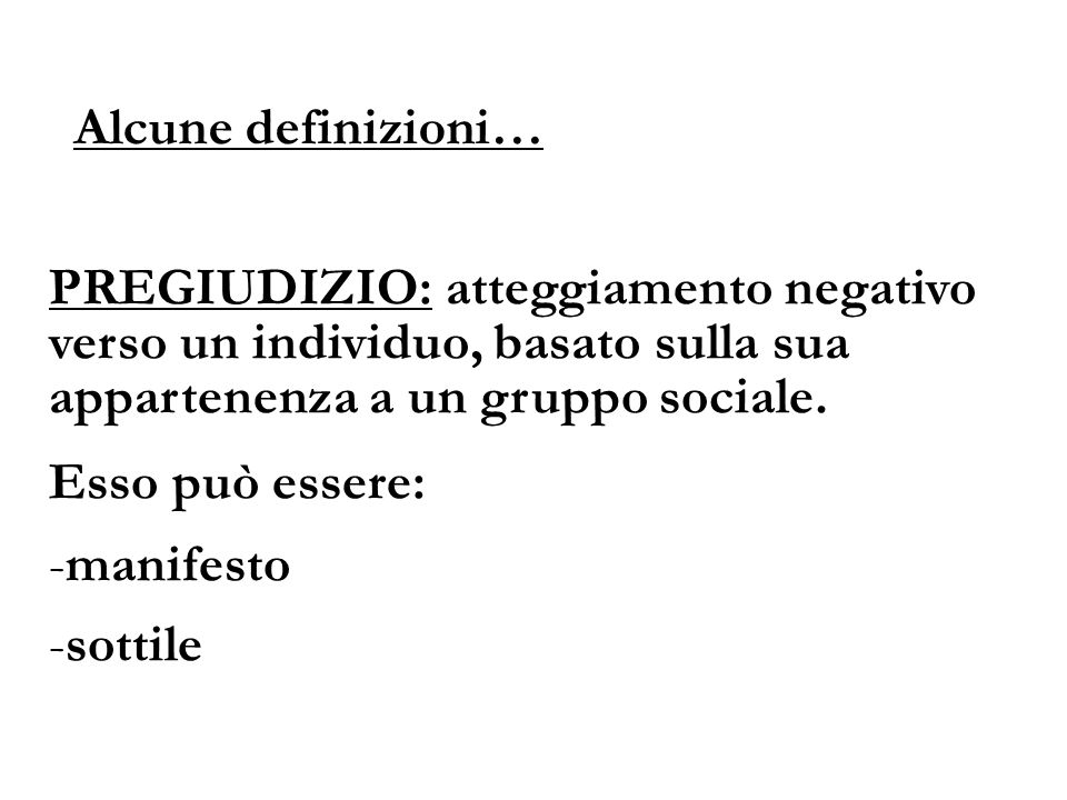 Alcune definizioni… PREGIUDIZIO: atteggiamento negativo verso un individuo, basato sulla sua appartenenza a un gruppo sociale. Esso può essere: -manif