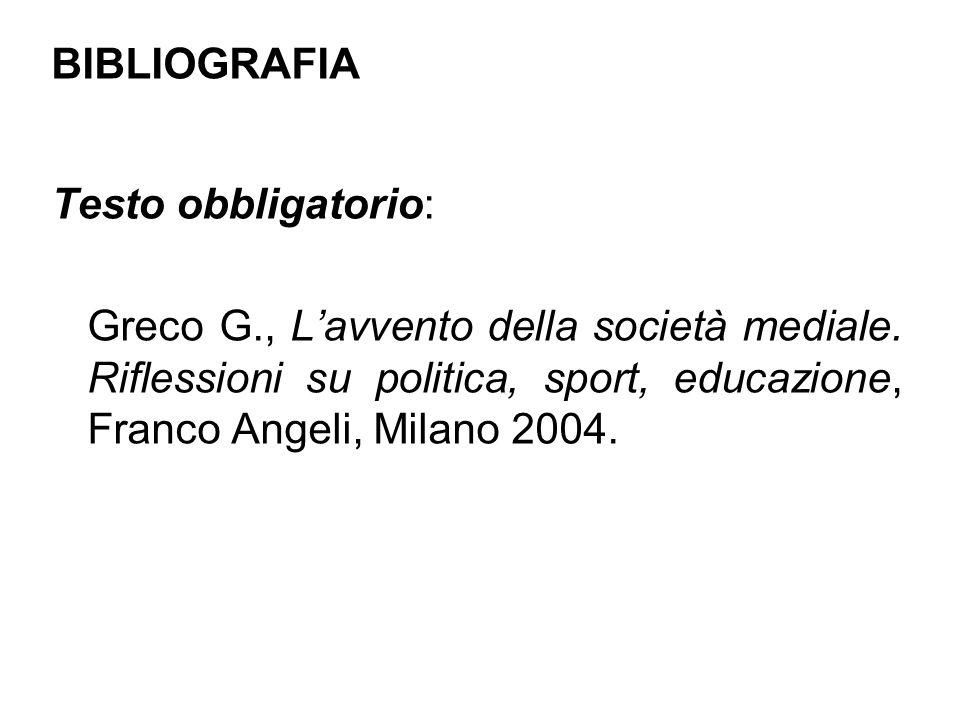 BIBLIOGRAFIA Testo obbligatorio: Greco G., Lavvento della società mediale.