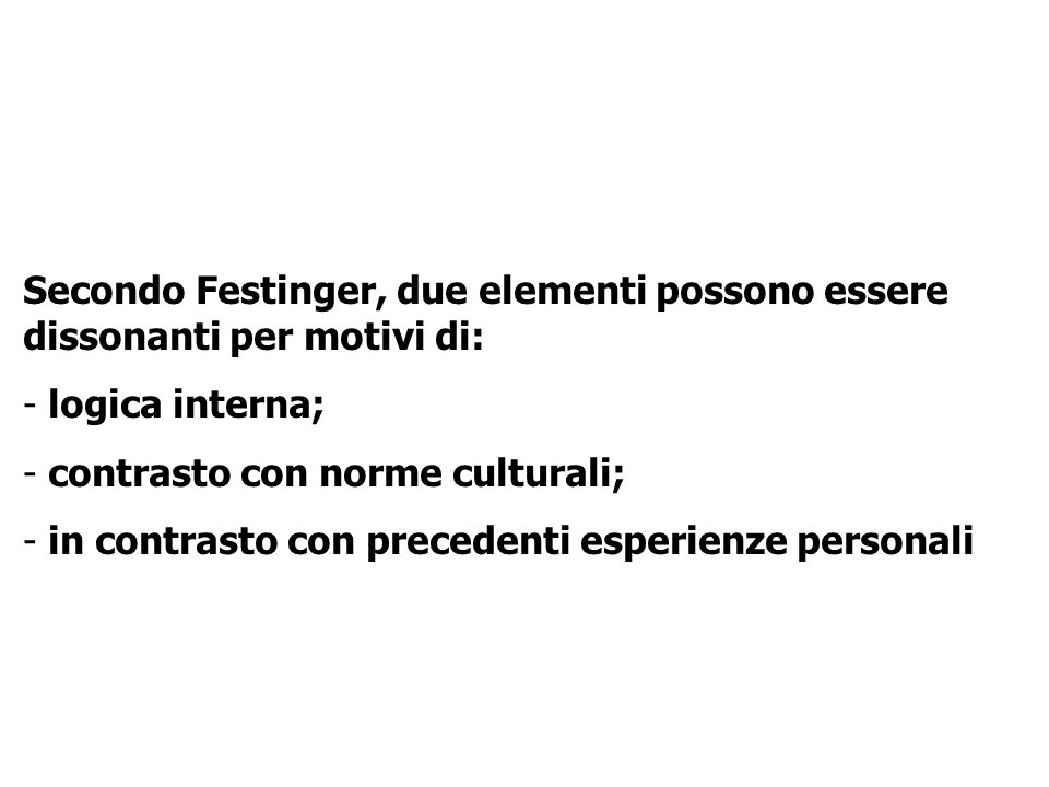 Secondo Festinger, due elementi possono essere dissonanti per motivi di: - logica interna; - contrasto con norme culturali; - in contrasto con precede