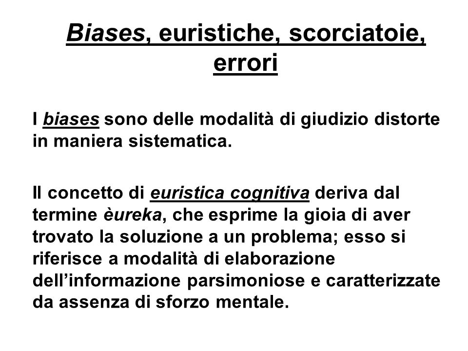 Biases, euristiche, scorciatoie, errori I biases sono delle modalità di giudizio distorte in maniera sistematica. Il concetto di euristica cognitiva d