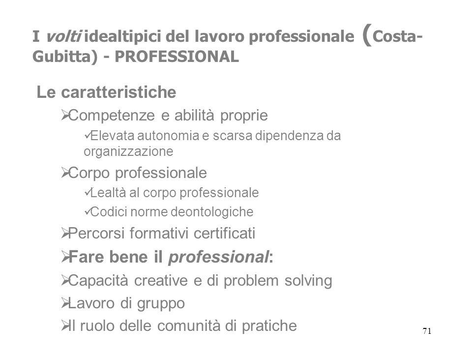 71 I volti idealtipici del lavoro professionale ( Costa- Gubitta) - PROFESSIONAL Le caratteristiche Competenze e abilità proprie Elevata autonomia e s