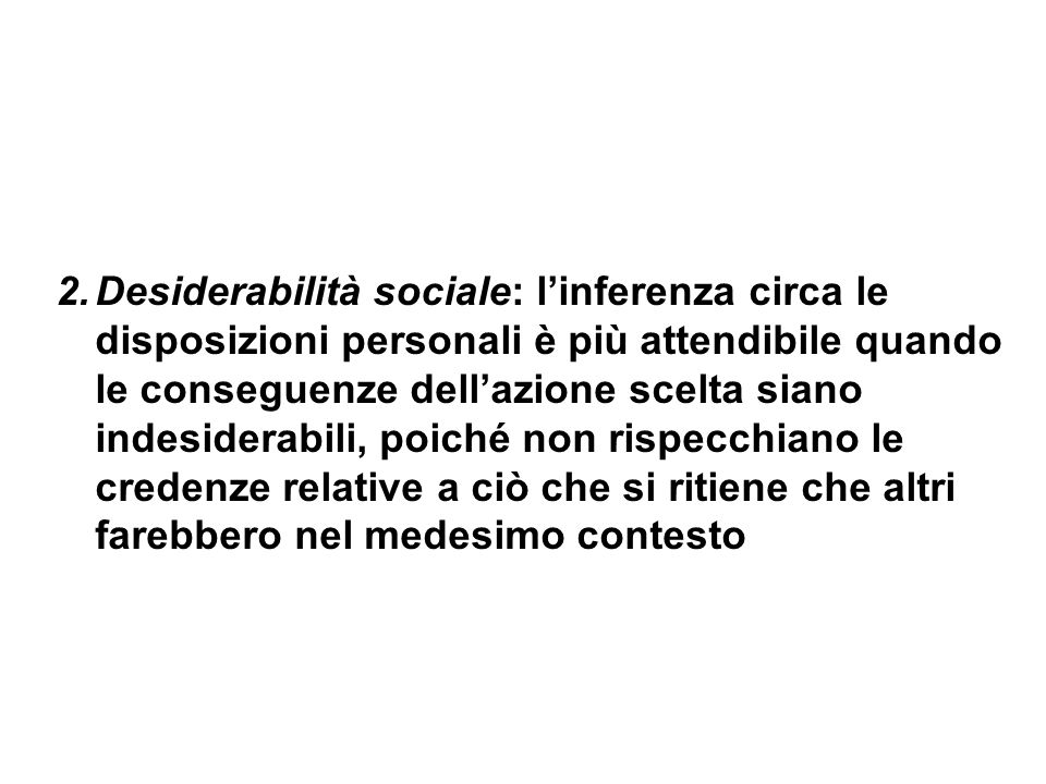 2.Desiderabilità sociale: linferenza circa le disposizioni personali è più attendibile quando le conseguenze dellazione scelta siano indesiderabili, p