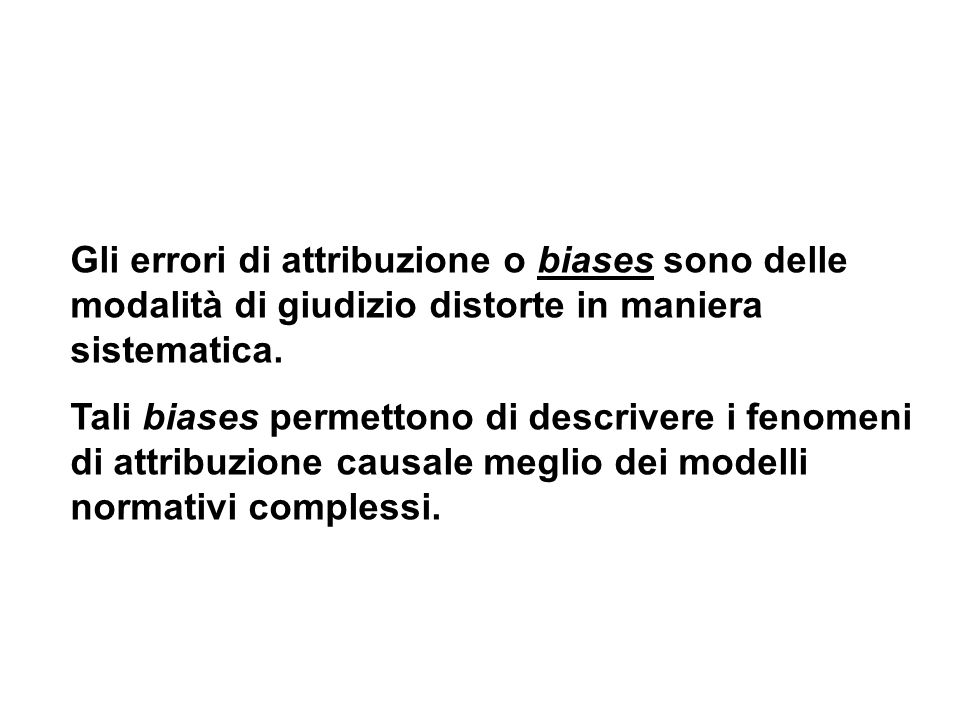 Gli errori di attribuzione o biases sono delle modalità di giudizio distorte in maniera sistematica. Tali biases permettono di descrivere i fenomeni d