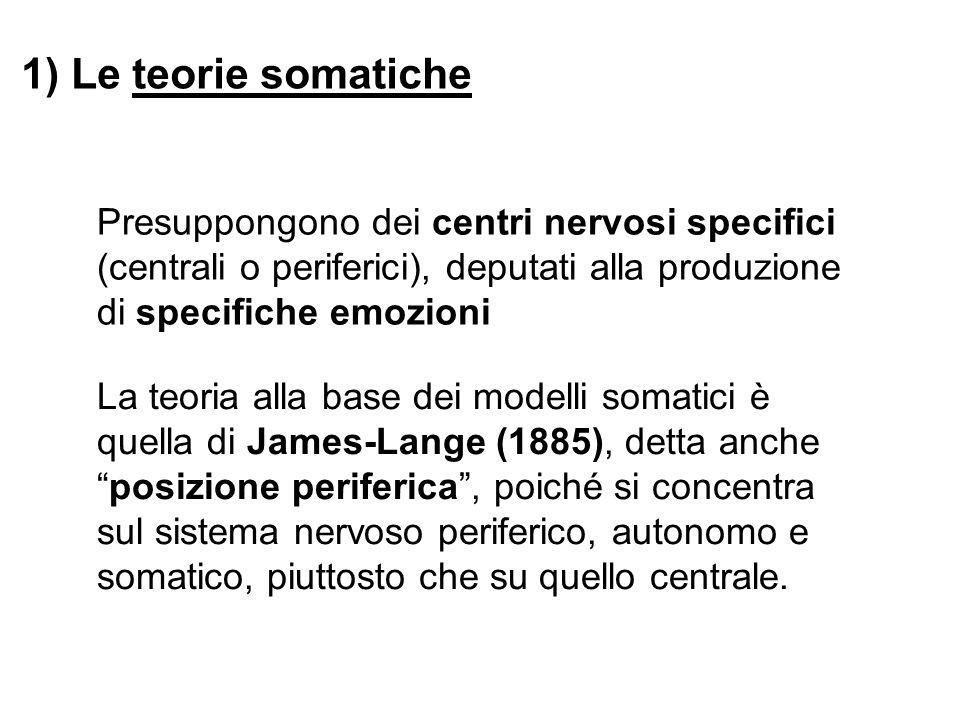 1) Le teorie somatiche Presuppongono dei centri nervosi specifici (centrali o periferici), deputati alla produzione di specifiche emozioni La teoria a