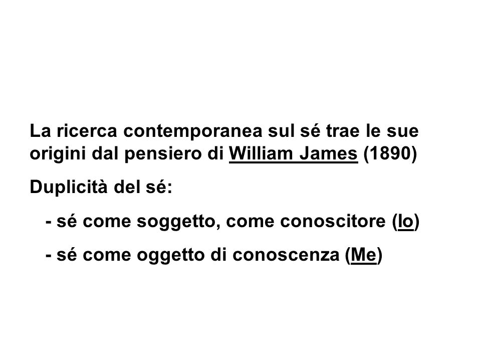 La ricerca contemporanea sul sé trae le sue origini dal pensiero di William James (1890) Duplicità del sé: - sé come soggetto, come conoscitore (Io) -