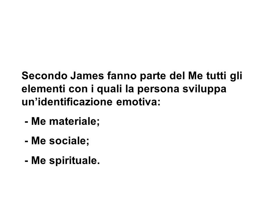 Secondo James fanno parte del Me tutti gli elementi con i quali la persona sviluppa unidentificazione emotiva: - Me materiale; - Me sociale; - Me spir