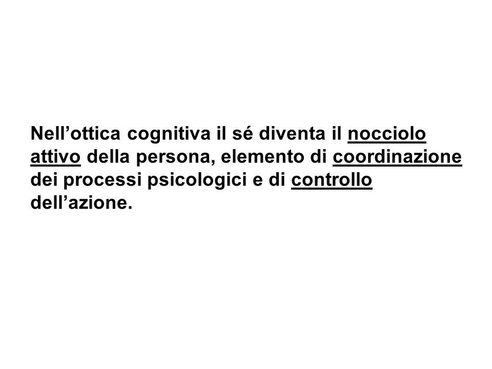 Nellottica cognitiva il sé diventa il nocciolo attivo della persona, elemento di coordinazione dei processi psicologici e di controllo dellazione.
