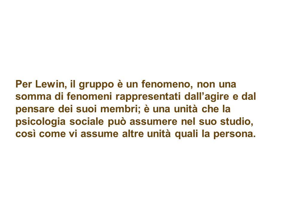 Per Lewin, il gruppo è un fenomeno, non una somma di fenomeni rappresentati dallagire e dal pensare dei suoi membri; è una unità che la psicologia sociale può assumere nel suo studio, così come vi assume altre unità quali la persona.