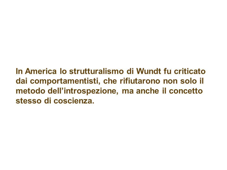 In America lo strutturalismo di Wundt fu criticato dai comportamentisti, che rifiutarono non solo il metodo dellintrospezione, ma anche il concetto stesso di coscienza.
