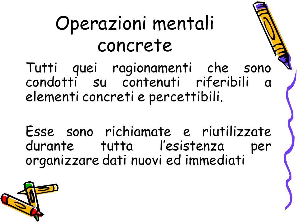 Operazioni mentali concrete Tutti quei ragionamenti che sono condotti su contenuti riferibili a elementi concreti e percettibili. Esse sono richiamate