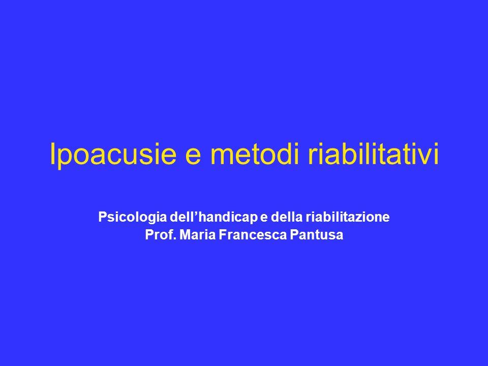 Ipoacusie e metodi riabilitativi Psicologia dellhandicap e della riabilitazione Prof. Maria Francesca Pantusa