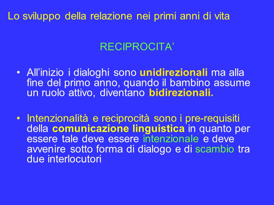 Lo sviluppo della relazione nei primi anni di vita RECIPROCITA Allinizio i dialoghi sono unidirezionali ma alla fine del primo anno, quando il bambino