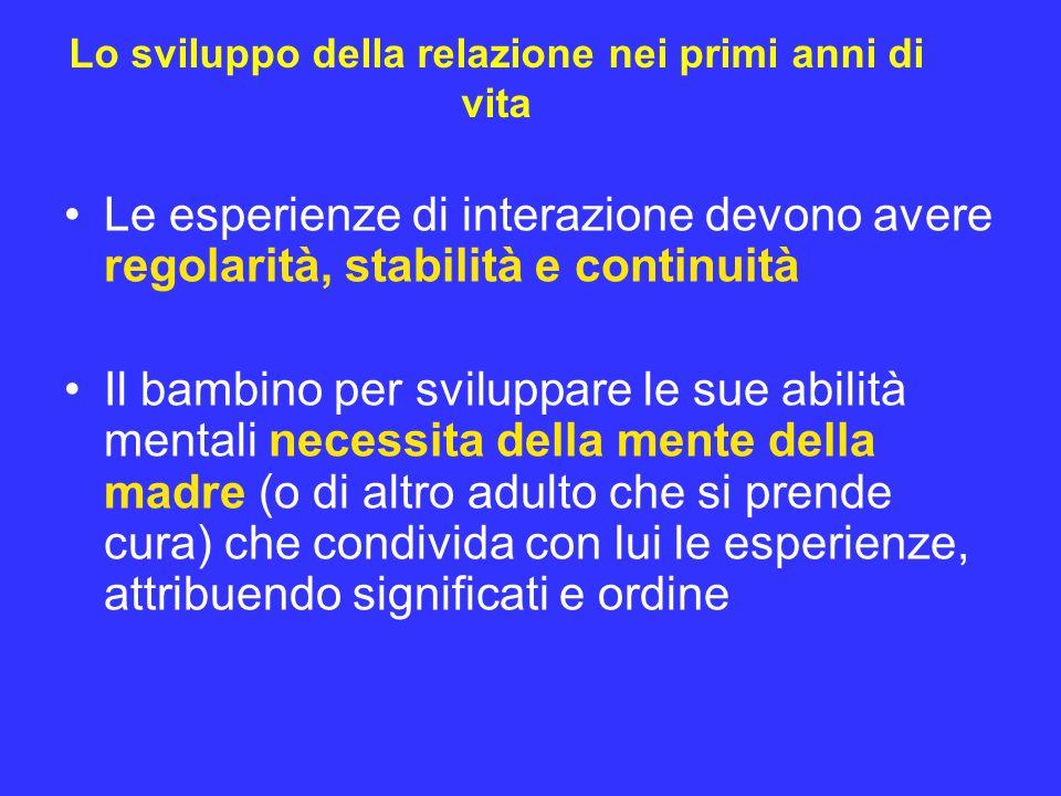 Lo sviluppo della relazione nei primi anni di vita Le esperienze di interazione devono avere regolarità, stabilità e continuità Il bambino per svilupp