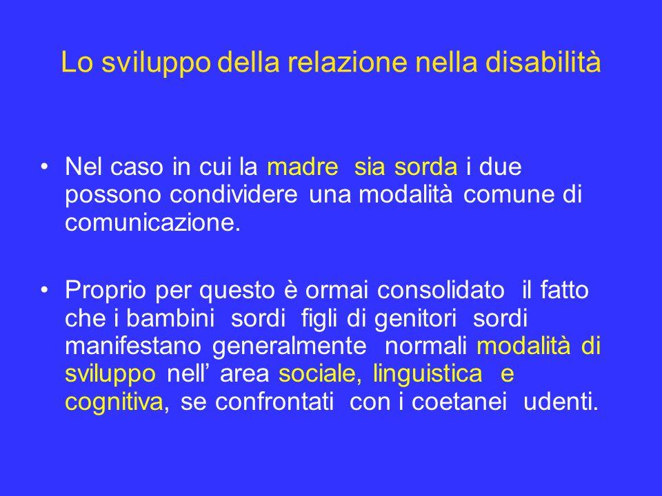 Lo sviluppo della relazione nella disabilità Nel caso in cui la madre sia sorda i due possono condividere una modalità comune di comunicazione. Propri