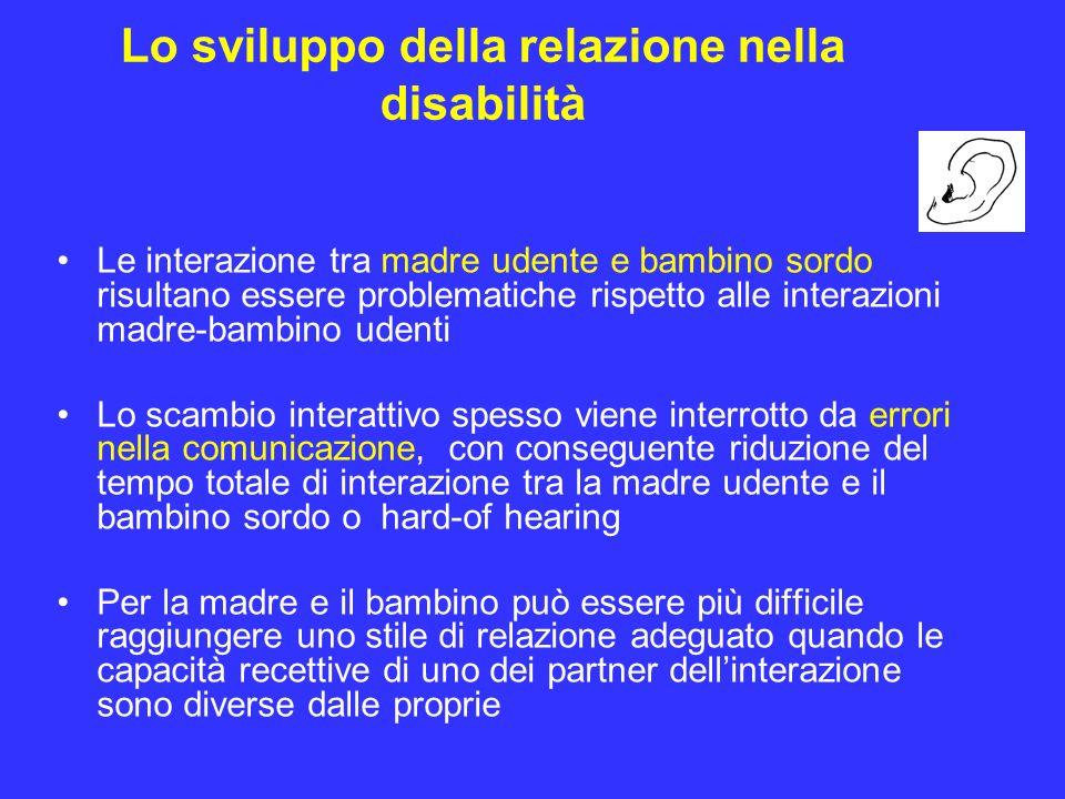 Lo sviluppo della relazione nella disabilità Le interazione tra madre udente e bambino sordo risultano essere problematiche rispetto alle interazioni
