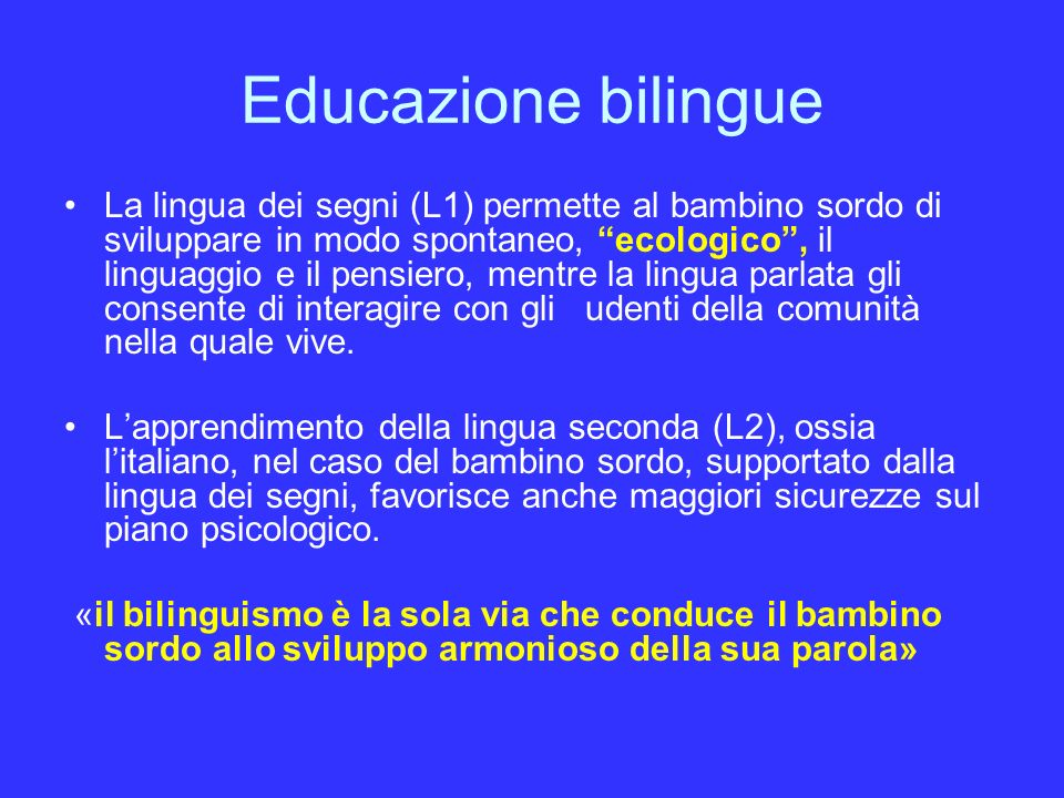 Educazione bilingue La lingua dei segni (L1) permette al bambino sordo di sviluppare in modo spontaneo, ecologico, il linguaggio e il pensiero, mentre