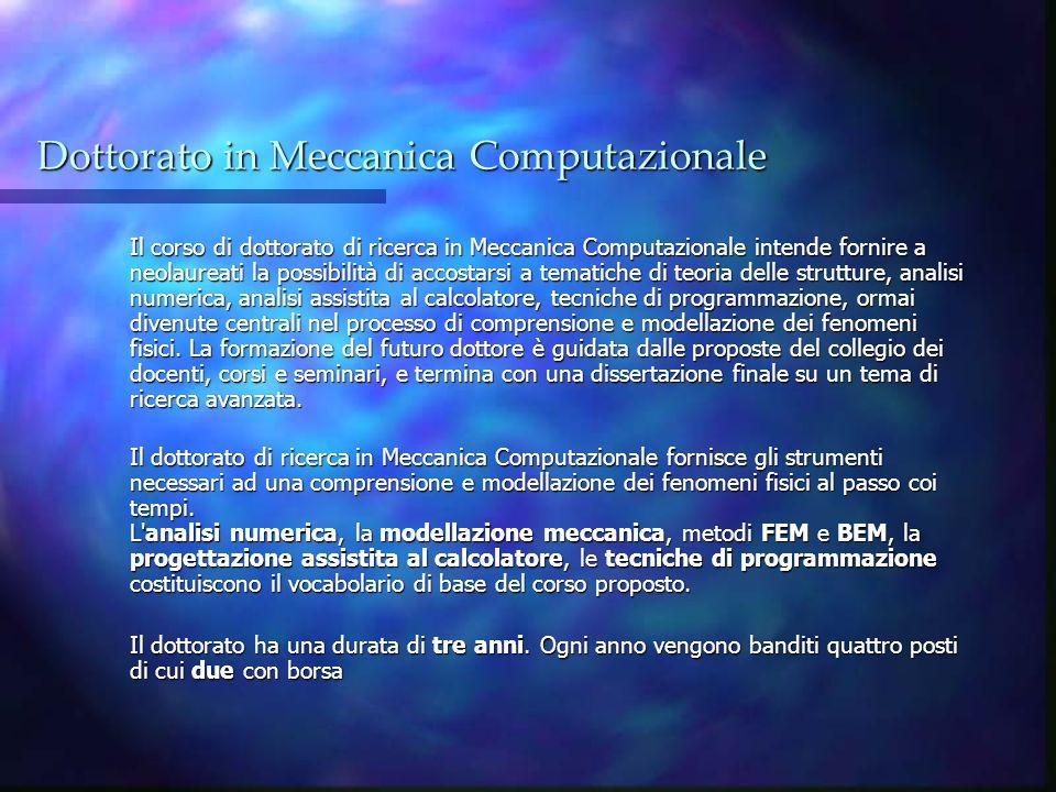 Dottorato in Meccanica Computazionale Il corso di dottorato di ricerca in Meccanica Computazionale intende fornire a neolaureati la possibilità di acc