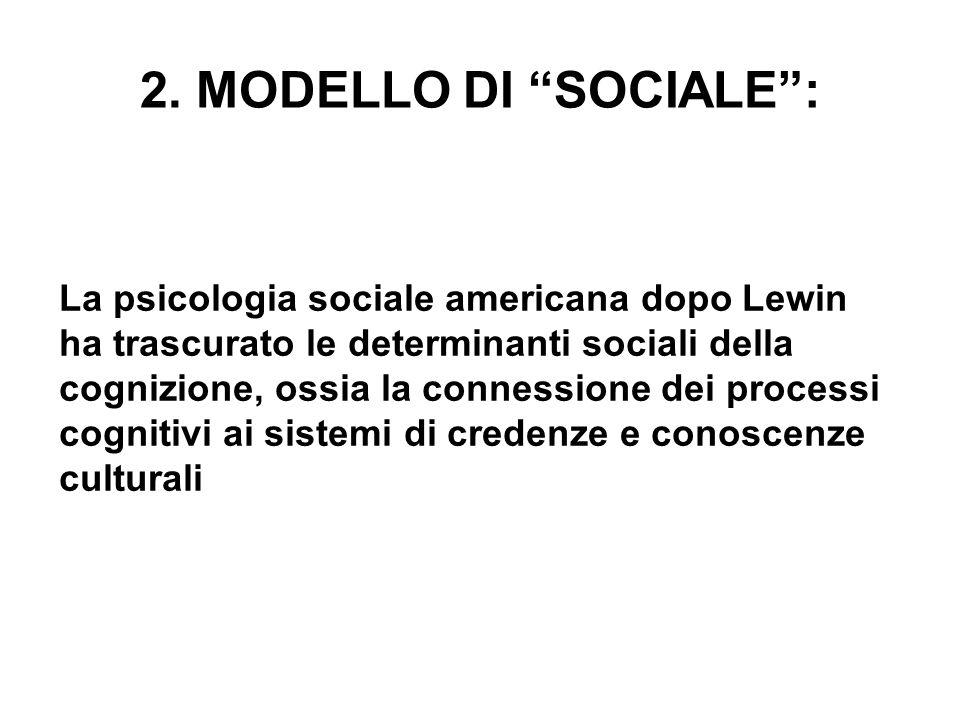 2. MODELLO DI SOCIALE: La psicologia sociale americana dopo Lewin ha trascurato le determinanti sociali della cognizione, ossia la connessione dei pro