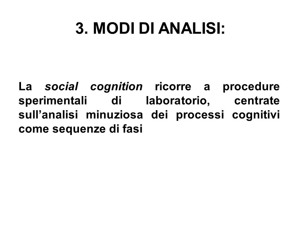 3. MODI DI ANALISI: La social cognition ricorre a procedure sperimentali di laboratorio, centrate sullanalisi minuziosa dei processi cognitivi come se
