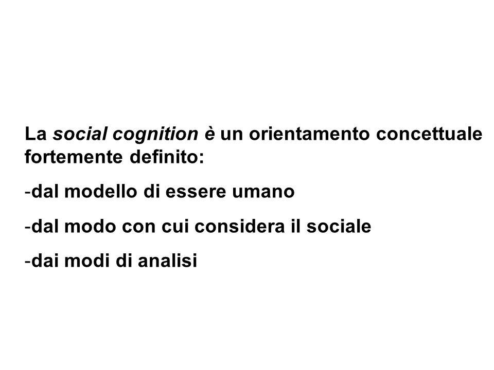La social cognition è un orientamento concettuale fortemente definito: -dal modello di essere umano -dal modo con cui considera il sociale -dai modi d