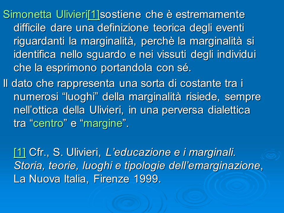 Simonetta Ulivieri[1]sostiene che è estremamente difficile dare una definizione teorica degli eventi riguardanti la marginalità, perchè la marginalità