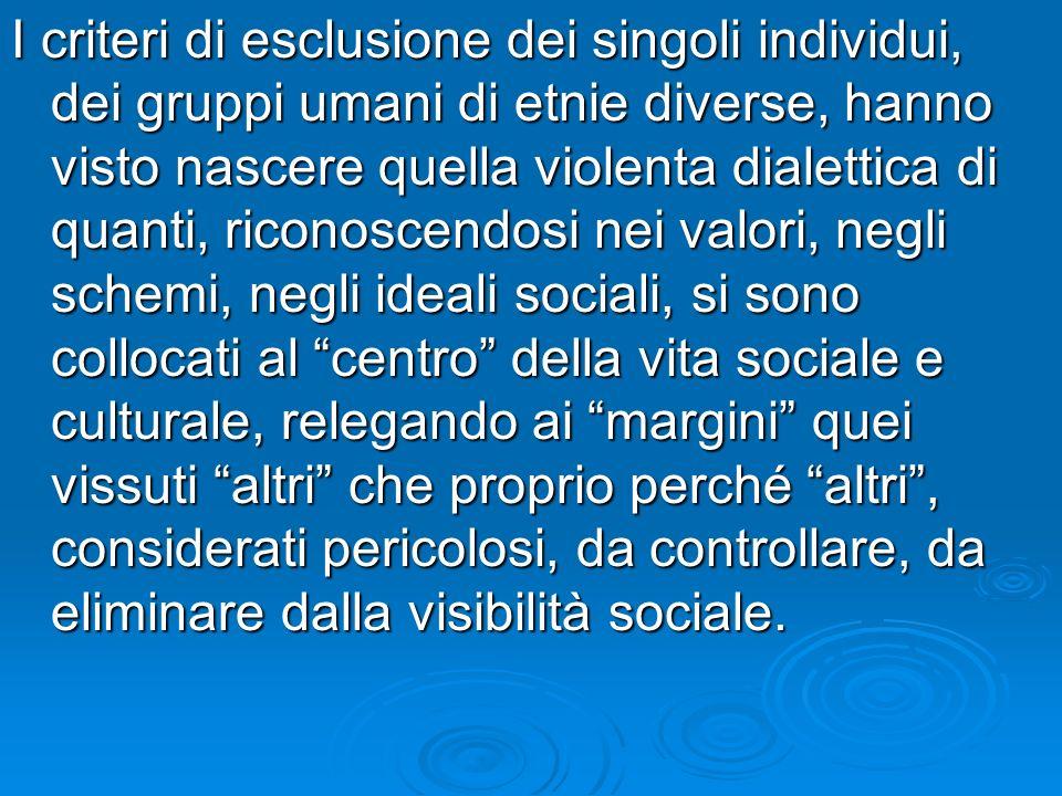 I criteri di esclusione dei singoli individui, dei gruppi umani di etnie diverse, hanno visto nascere quella violenta dialettica di quanti, riconoscen