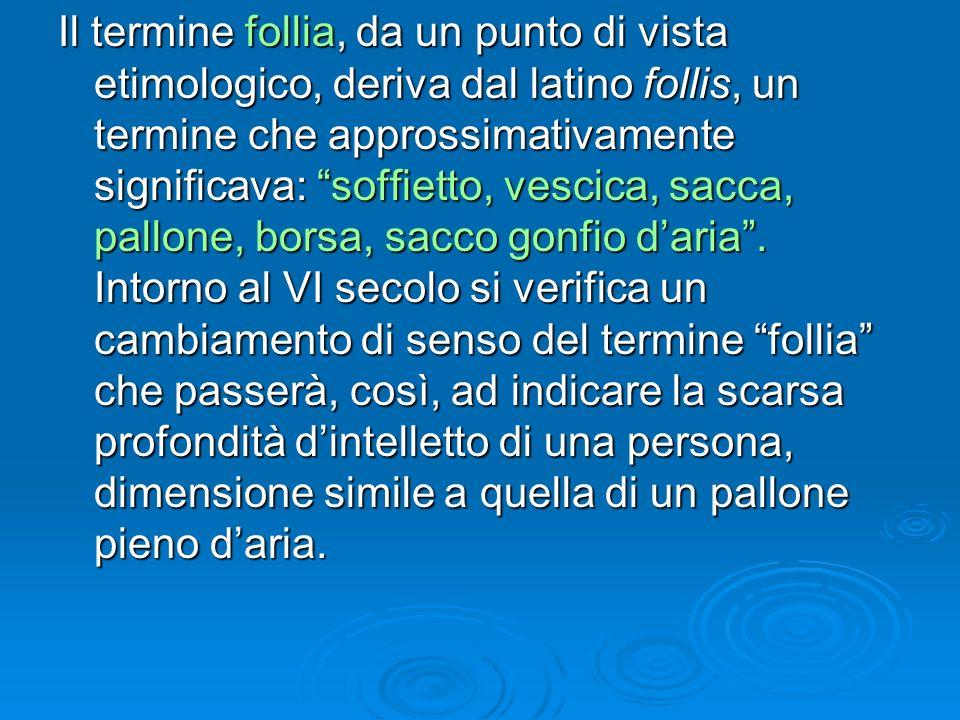 Il termine follia, da un punto di vista etimologico, deriva dal latino follis, un termine che approssimativamente significava: soffietto, vescica, sac