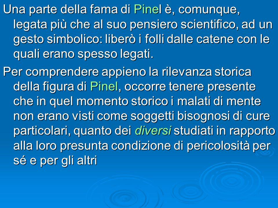 Una parte della fama di Pinel è, comunque, legata più che al suo pensiero scientifico, ad un gesto simbolico: liberò i folli dalle catene con le quali