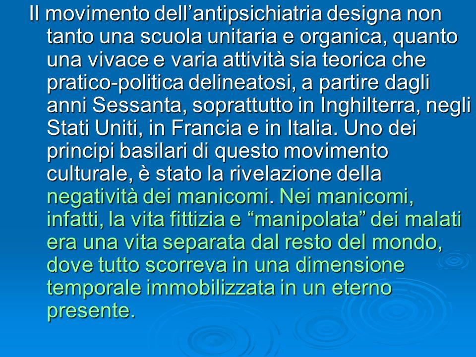 Il movimento dellantipsichiatria designa non tanto una scuola unitaria e organica, quanto una vivace e varia attività sia teorica che pratico-politica